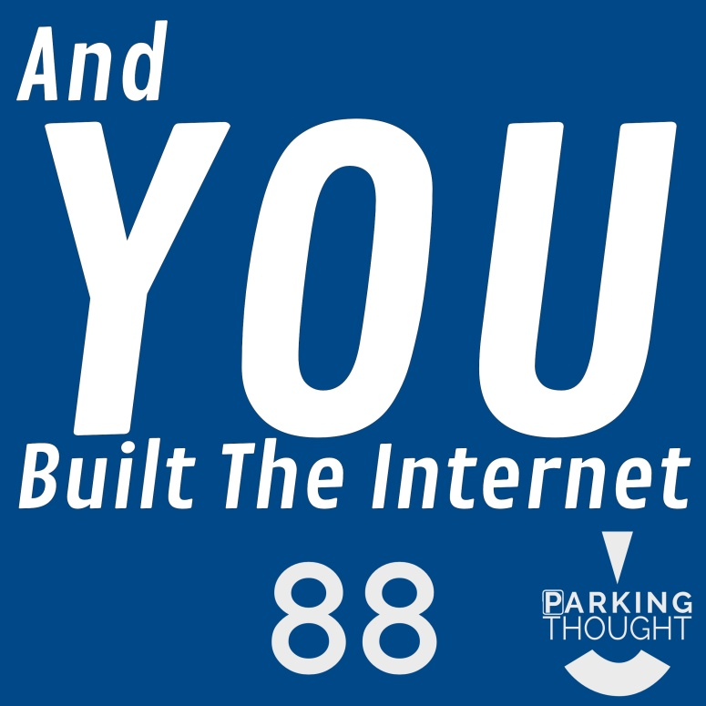 And YOU Built the Internet | 88